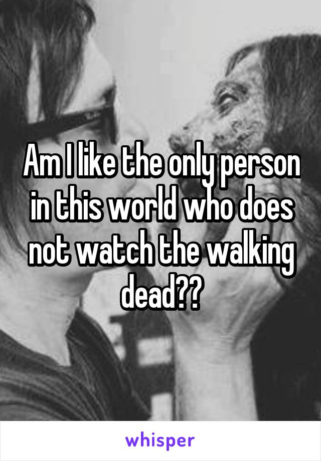 Am I like the only person in this world who does not watch the walking dead??