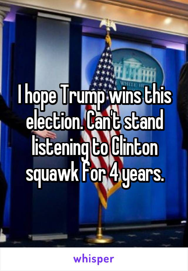 I hope Trump wins this election. Can't stand listening to Clinton squawk for 4 years.