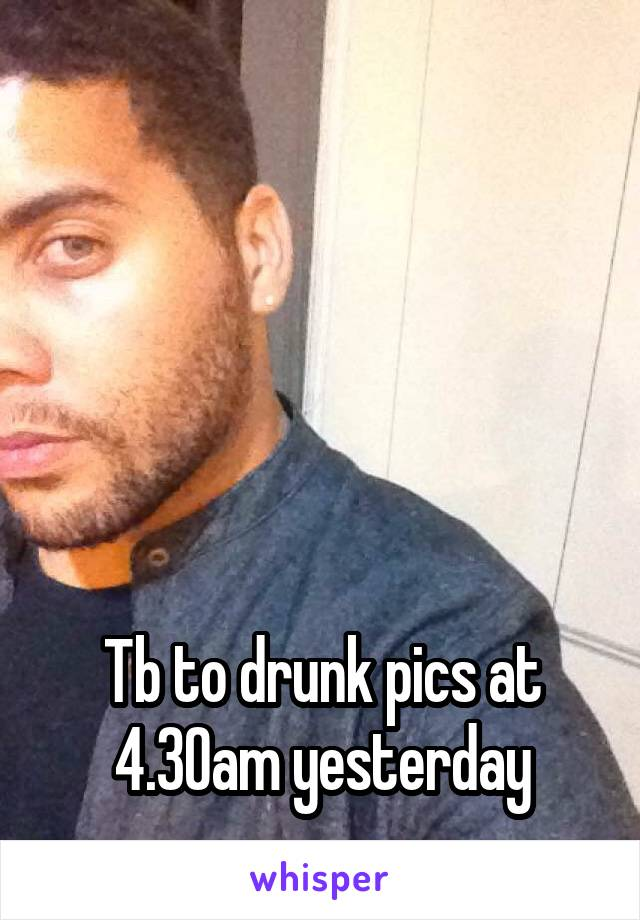 Tb to drunk pics at 4.30am yesterday