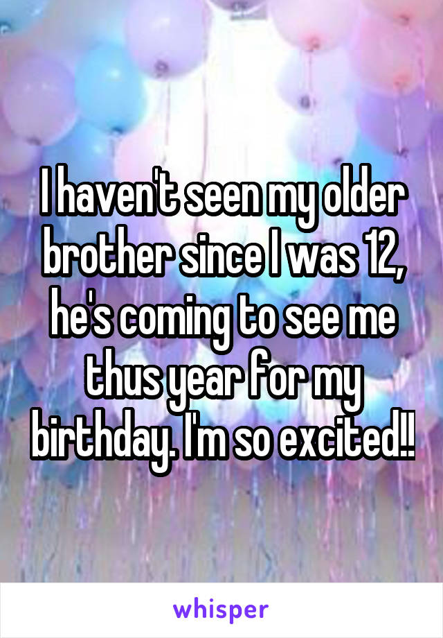 I haven't seen my older brother since I was 12, he's coming to see me thus year for my birthday. I'm so excited!!