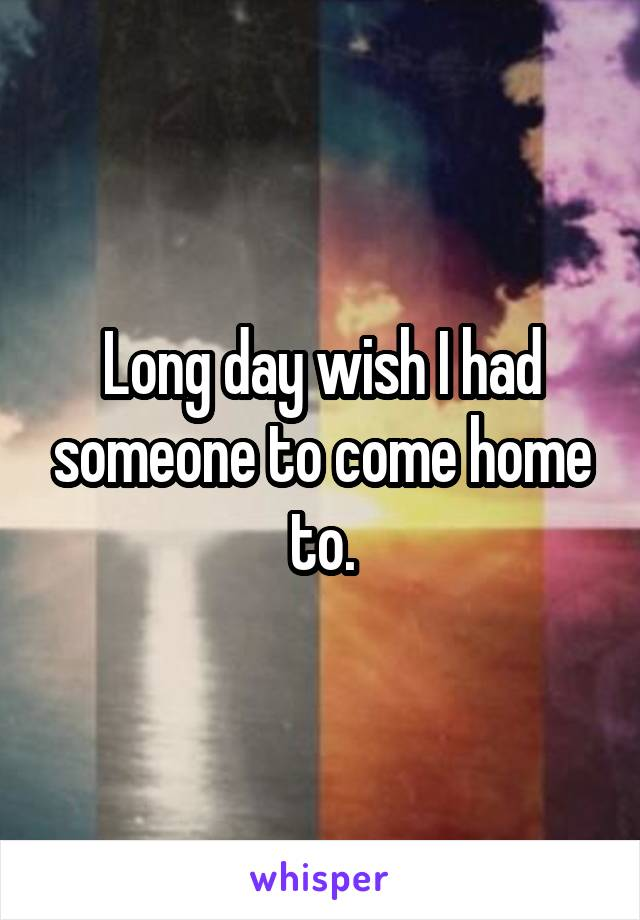 Long day wish I had someone to come home to.