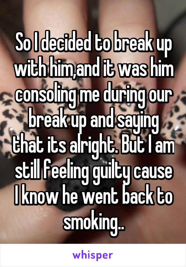 So I decided to break up with him,and it was him consoling me during our break up and saying that its alright. But I am still feeling guilty cause I know he went back to smoking..