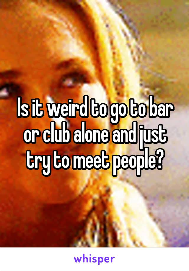 Is it weird to go to bar or club alone and just try to meet people?