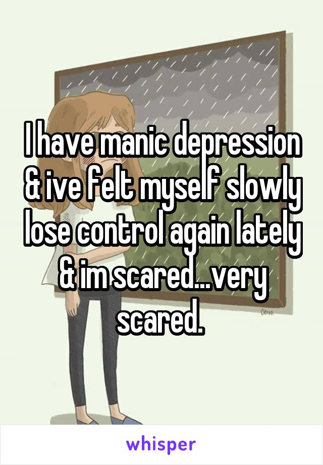 I have manic depression & ive felt myself slowly lose control again lately & im scared...very scared.