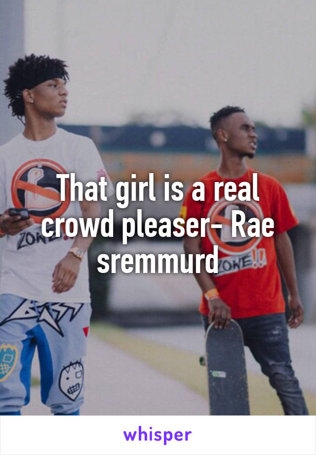 That girl is a real crowd pleaser- Rae sremmurd