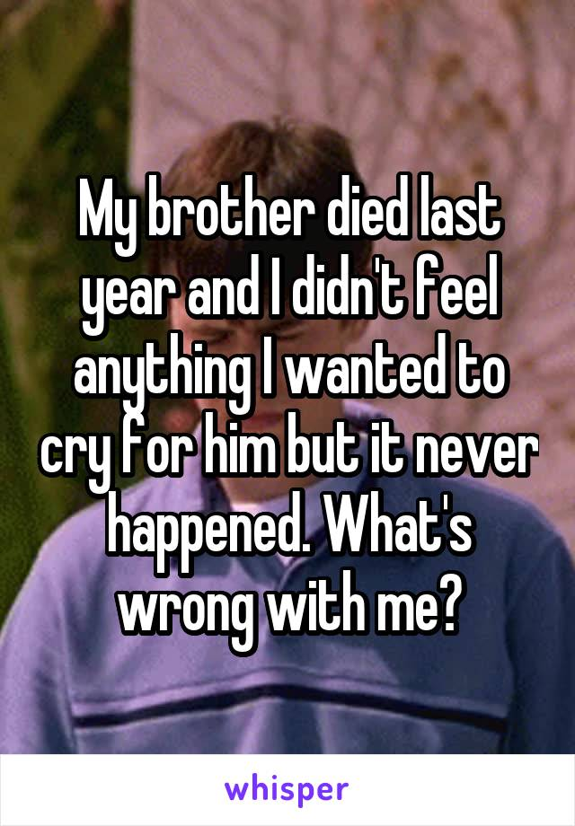 My brother died last year and I didn't feel anything I wanted to cry for him but it never happened. What's wrong with me?