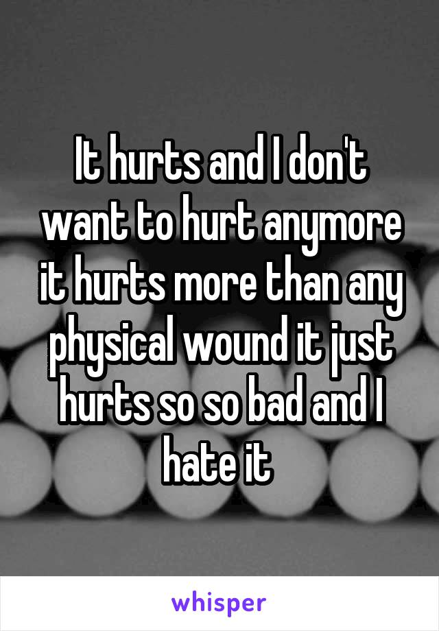 It hurts and I don't want to hurt anymore it hurts more than any physical wound it just hurts so so bad and I hate it