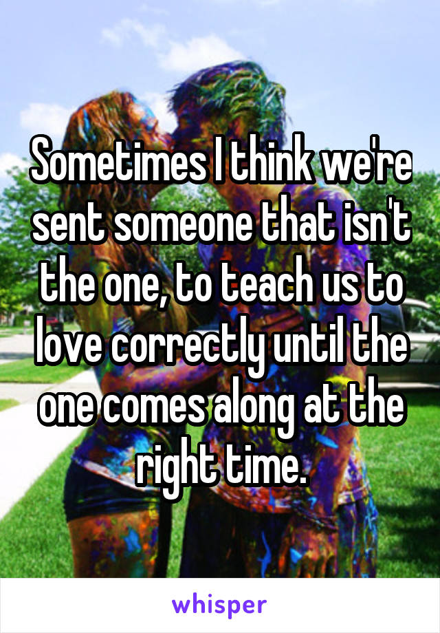 Sometimes I think we're sent someone that isn't the one, to teach us to love correctly until the one comes along at the right time.