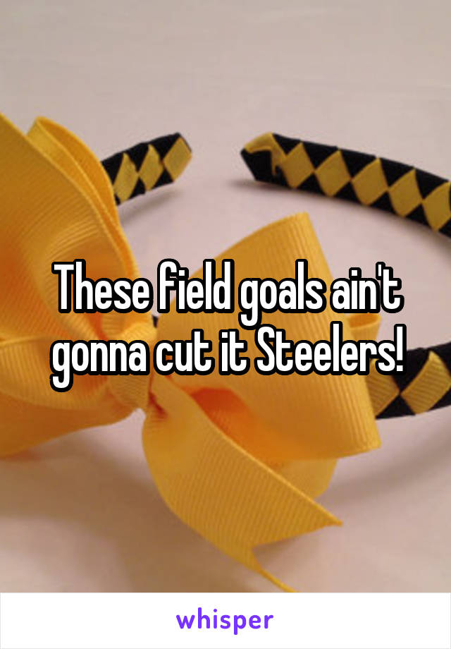 These field goals ain't gonna cut it Steelers!