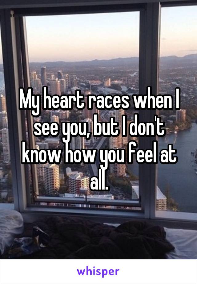 My heart races when I see you, but I don't know how you feel at all.