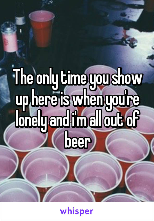 The only time you show up here is when you're lonely and i'm all out of beer