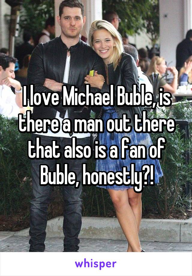 I love Michael Buble, is there a man out there that also is a fan of Buble, honestly?!