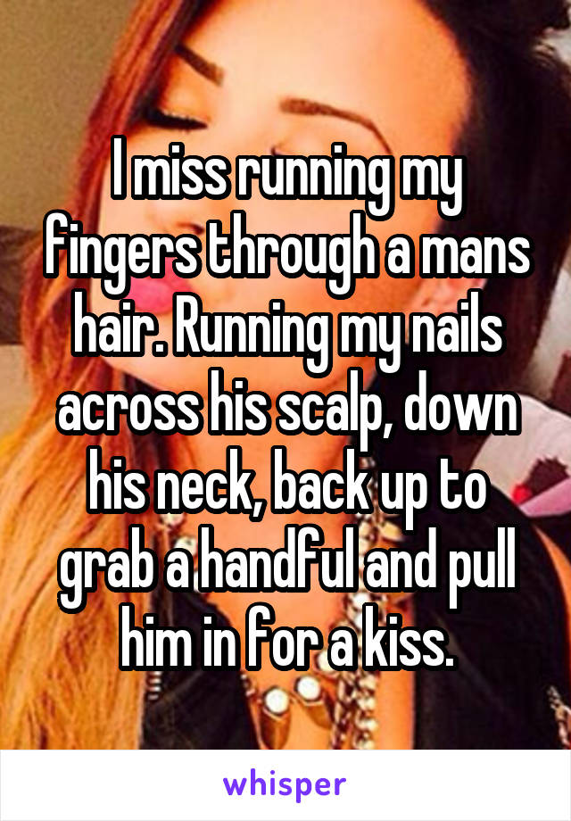 I miss running my fingers through a mans hair. Running my nails across his scalp, down his neck, back up to grab a handful and pull him in for a kiss.
