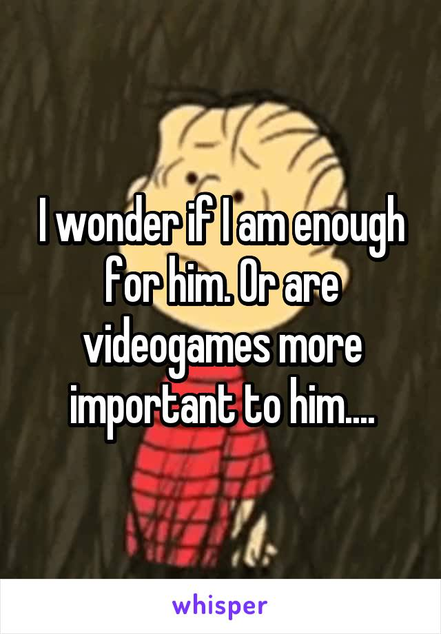 I wonder if I am enough for him. Or are videogames more important to him....