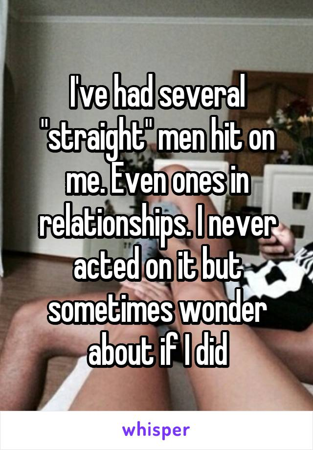 "I've had several ""straight"" men hit on me. Even ones in relationships. I never acted on it but sometimes wonder about if I did"