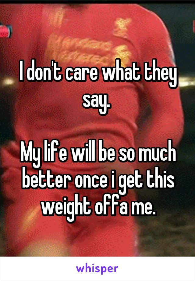 I don't care what they say.   My life will be so much better once i get this weight offa me.