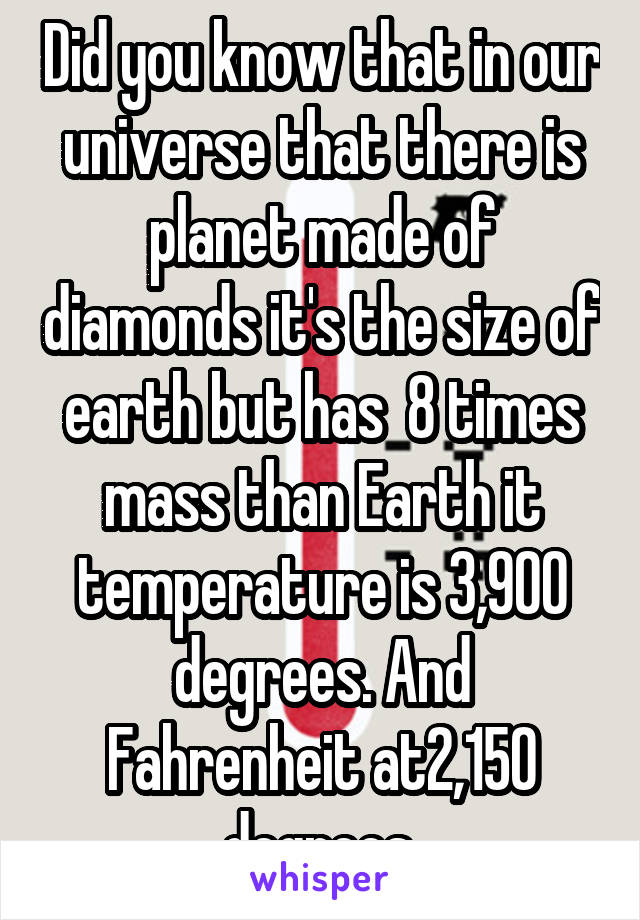 Did you know that in our universe that there is planet made of diamonds it's the size of earth but has  8 times mass than Earth it temperature is 3,900 degrees. And Fahrenheit at2,150 degrees.