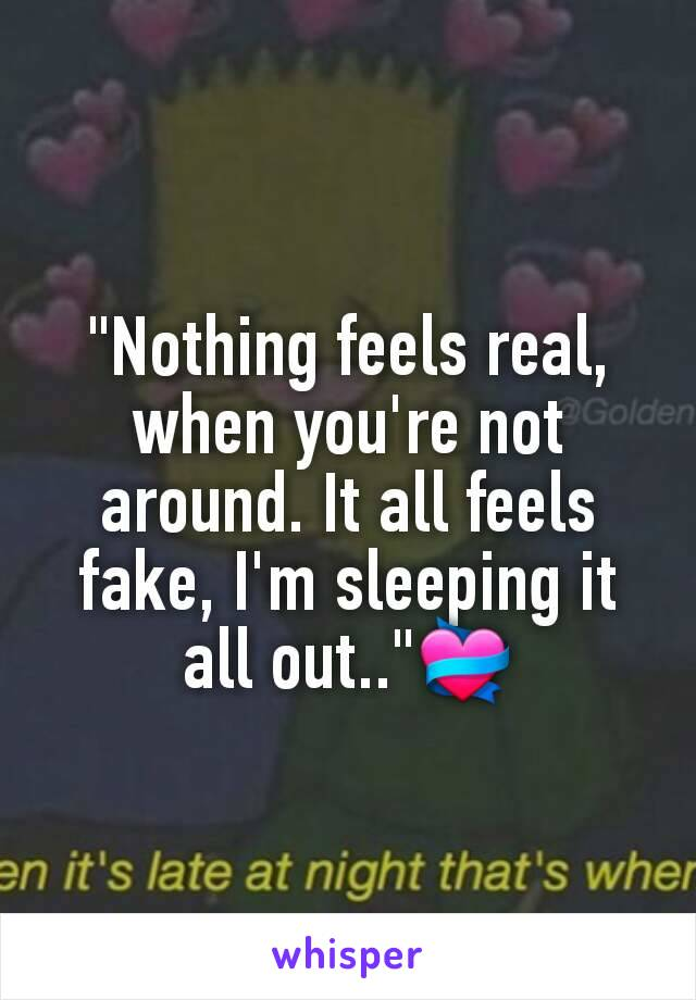 """Nothing feels real, when you're not around. It all feels fake, I'm sleeping it all out..""💝"