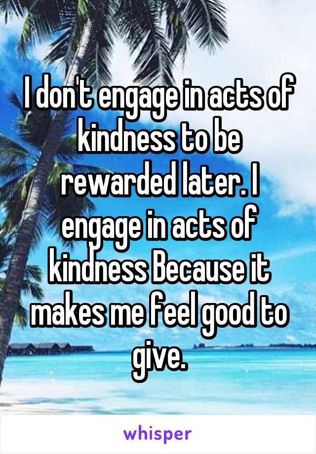 I don't engage in acts of kindness to be rewarded later. I engage in acts of kindness Because it makes me feel good to give.