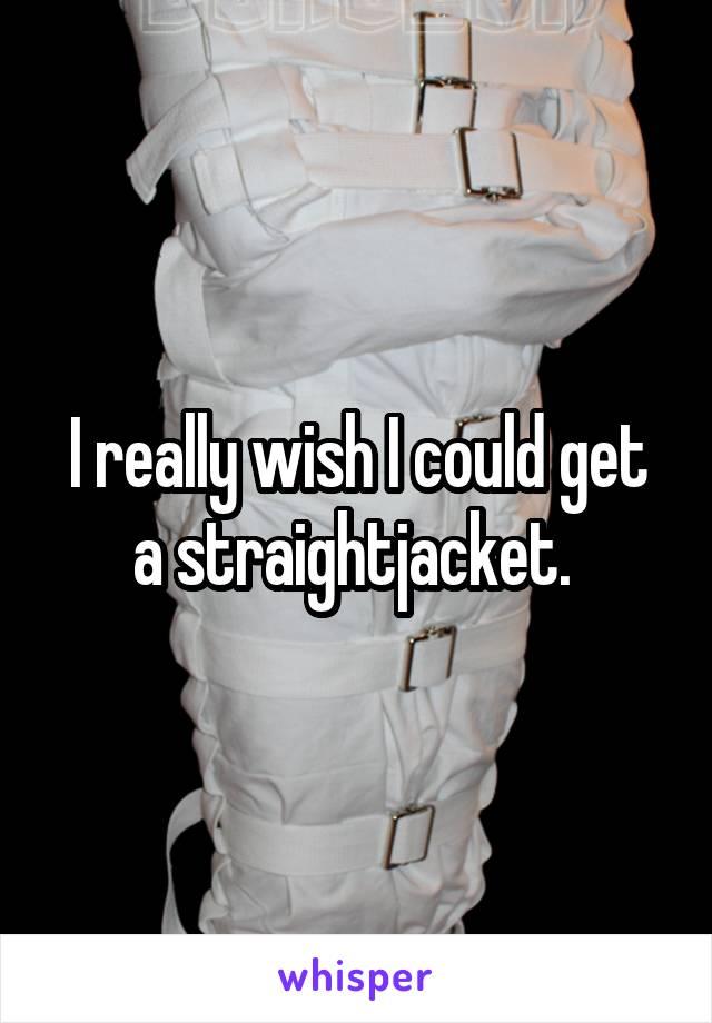 I really wish I could get a straightjacket.
