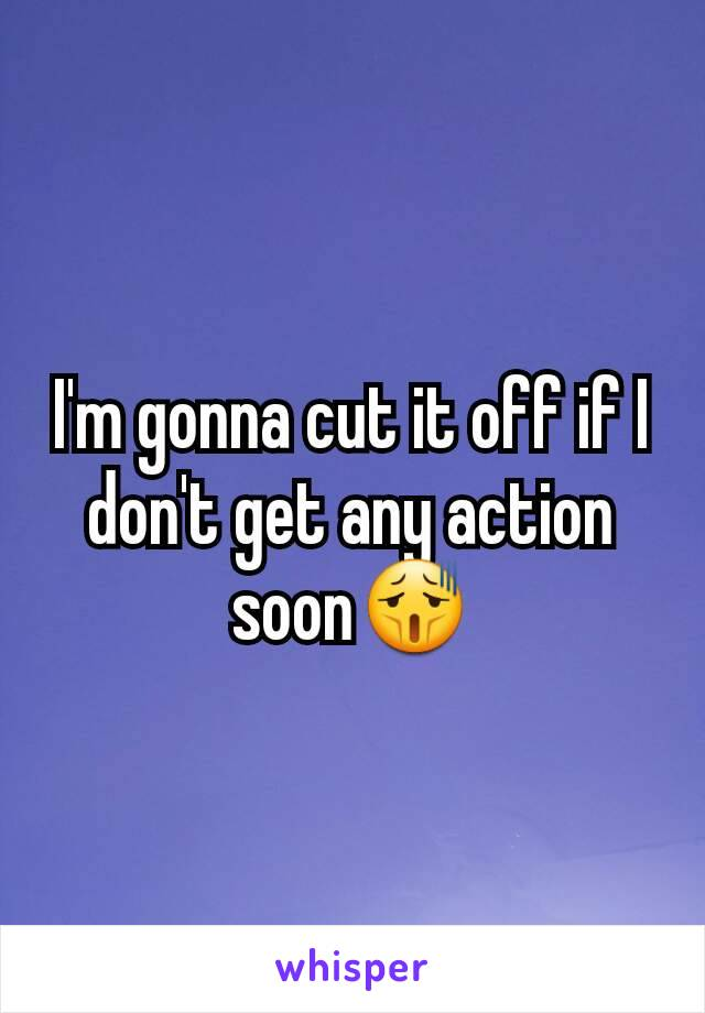 I'm gonna cut it off if I don't get any action soon😫