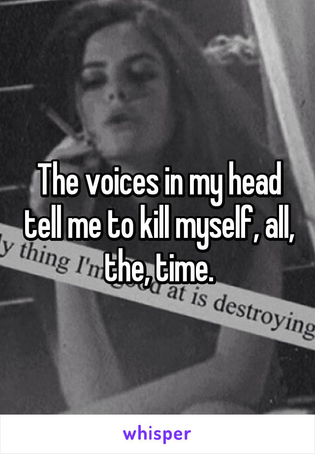 The voices in my head tell me to kill myself, all, the, time.
