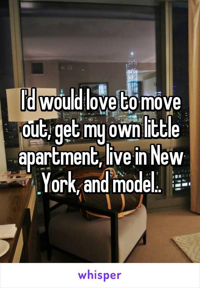 I'd would love to move out, get my own little apartment, live in New York, and model..