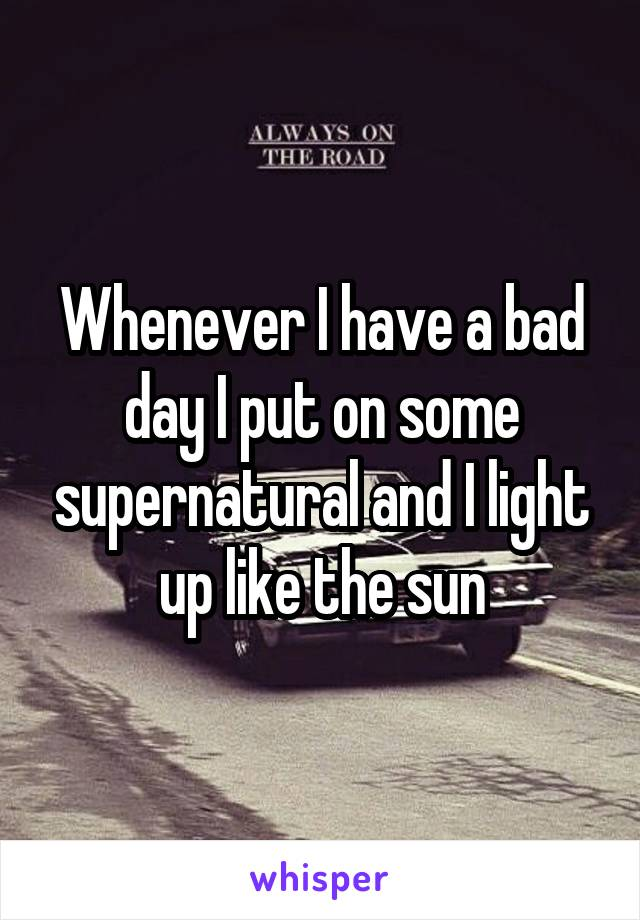 Whenever I have a bad day I put on some supernatural and I light up like the sun