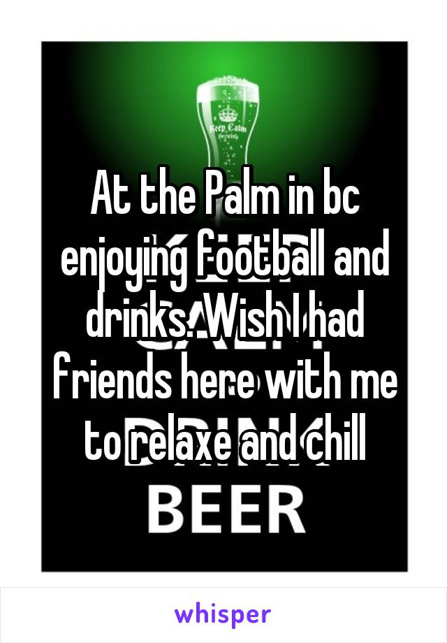 At the Palm in bc enjoying football and drinks. Wish I had friends here with me to relaxe and chill