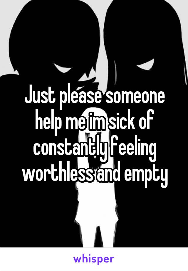 Just please someone help me im sick of constantly feeling worthless and empty