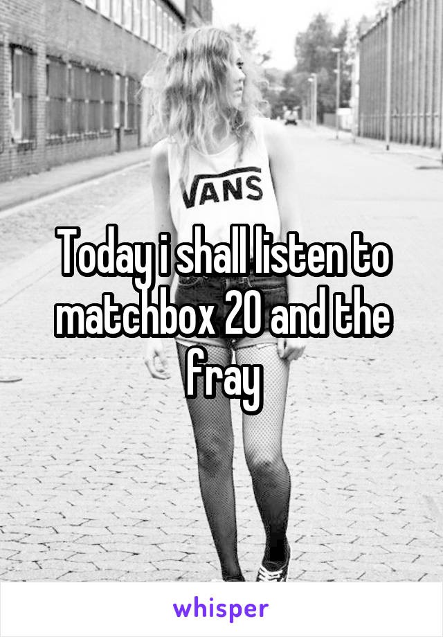 Today i shall listen to matchbox 20 and the fray