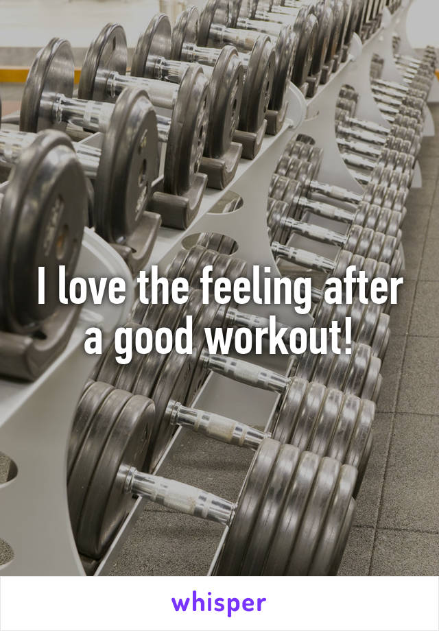 I love the feeling after a good workout!