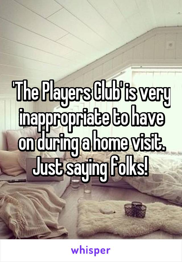 'The Players Club' is very inappropriate to have on during a home visit. Just saying folks!