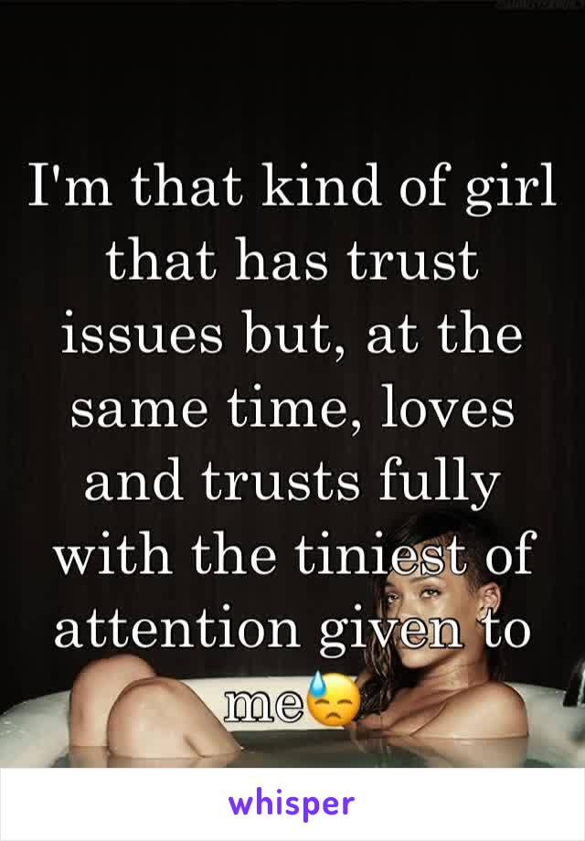 I'm that kind of girl that has trust issues but, at the same time, loves and trusts fully with the tiniest of attention given to me😓
