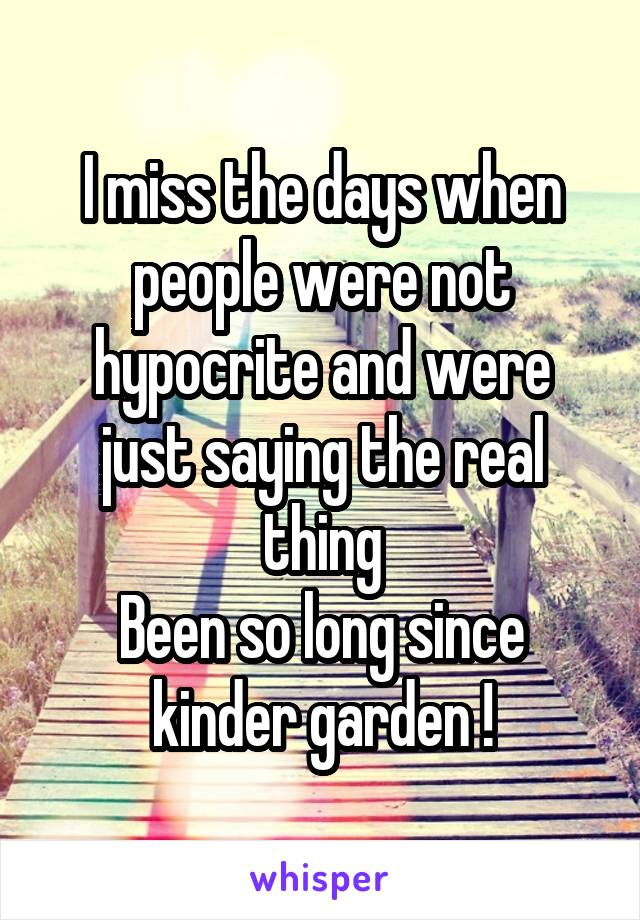 I miss the days when people were not hypocrite and were just saying the real thing Been so long since kinder garden !