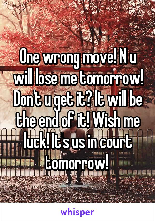 One wrong move! N u will lose me tomorrow! Don't u get it? It will be the end of it! Wish me luck! It's us in court tomorrow!