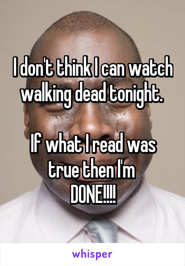 I don't think I can watch walking dead tonight.   If what I read was true then I'm  DONE!!!!