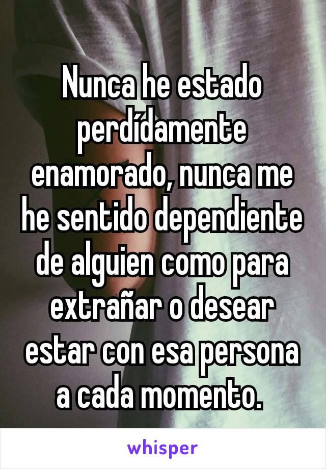 Nunca he estado   perdídamente enamorado, nunca me he sentido dependiente de alguien como para extrañar o desear estar con esa persona a cada momento.