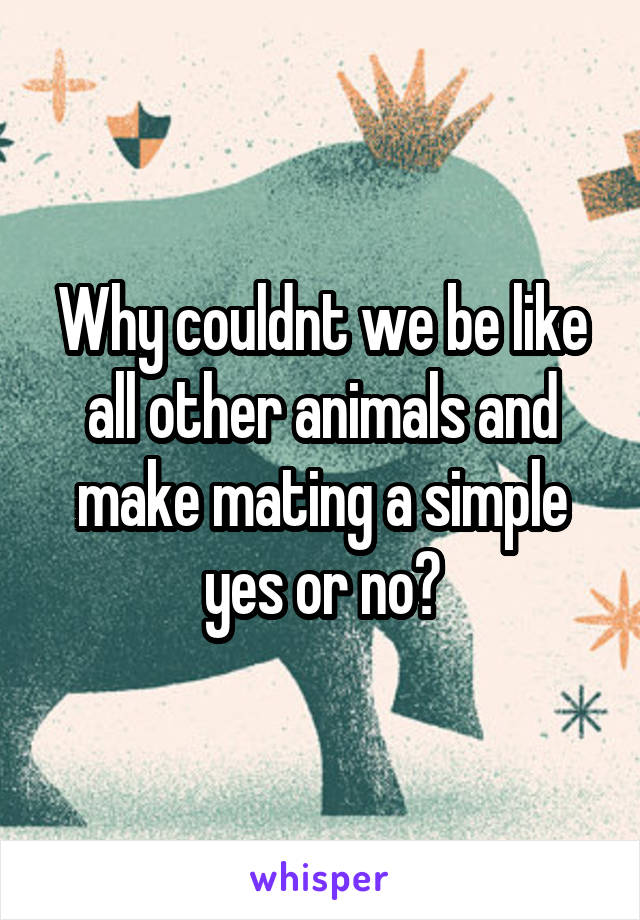 Why couldnt we be like all other animals and make mating a simple yes or no?