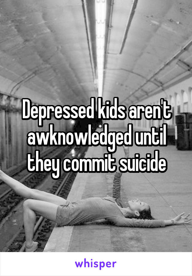 Depressed kids aren't awknowledged until they commit suicide