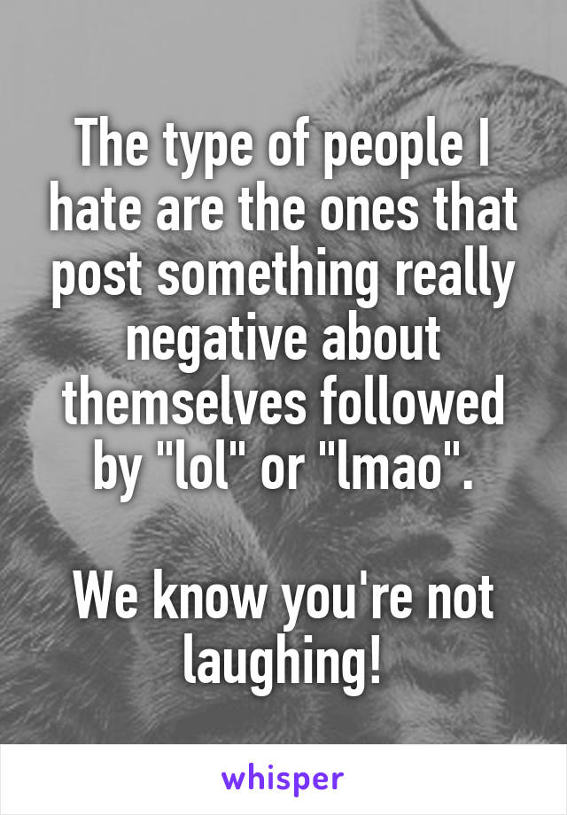 """The type of people I hate are the ones that post something really negative about themselves followed by """"lol"""" or """"lmao"""".  We know you're not laughing!"""