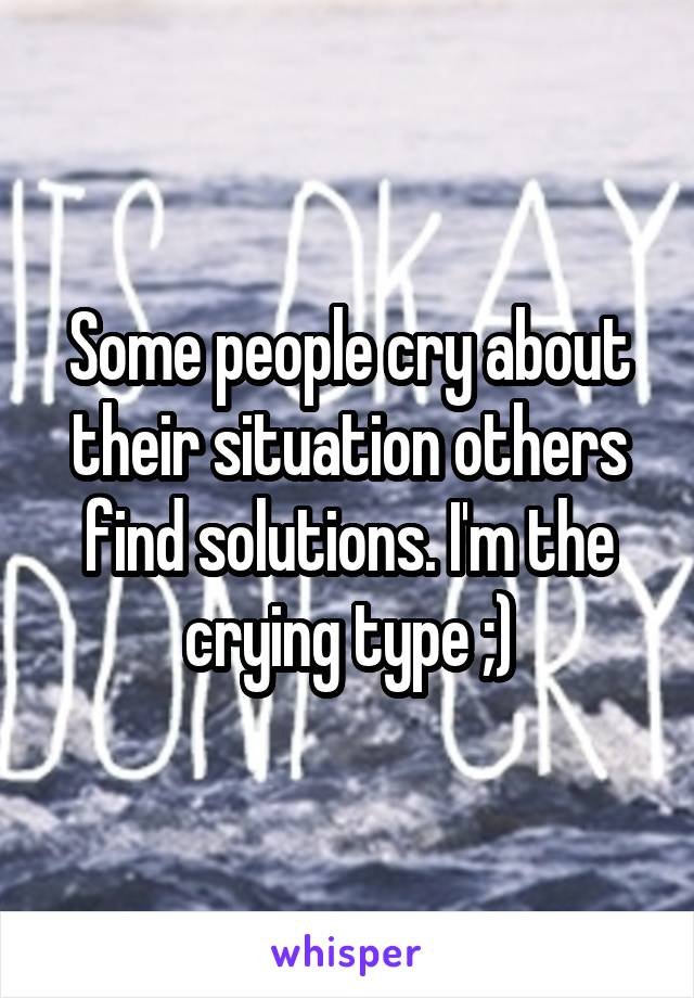 Some people cry about their situation others find solutions. I'm the crying type ;)