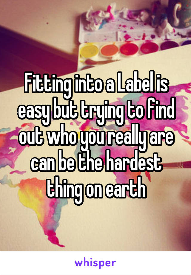 Fitting into a Label is easy but trying to find out who you really are can be the hardest thing on earth