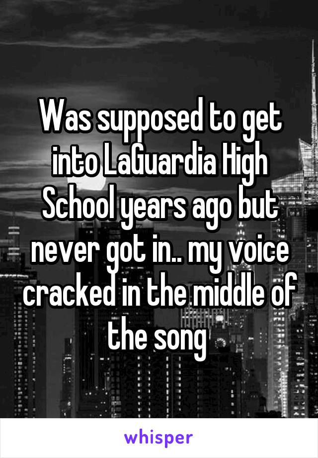 Was supposed to get into LaGuardia High School years ago but never got in.. my voice cracked in the middle of the song