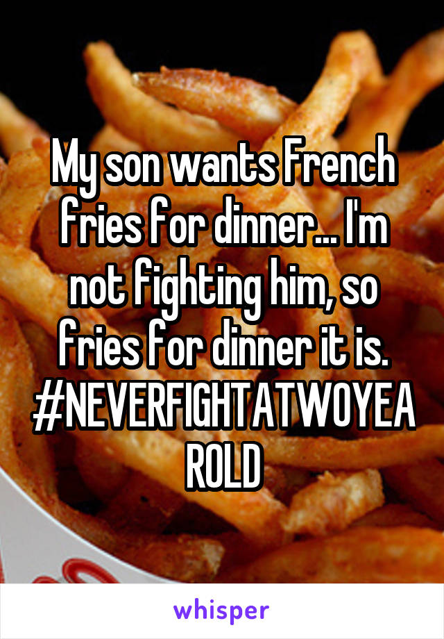 My son wants French fries for dinner... I'm not fighting him, so fries for dinner it is. #NEVERFIGHTATWOYEAROLD