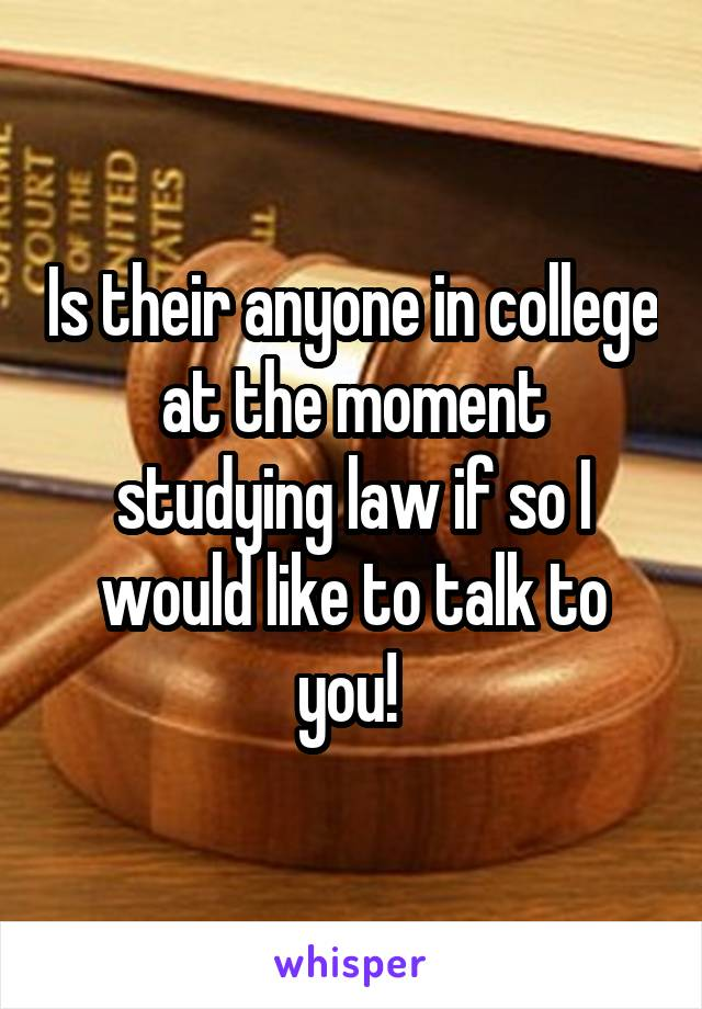 Is their anyone in college at the moment studying law if so I would like to talk to you!
