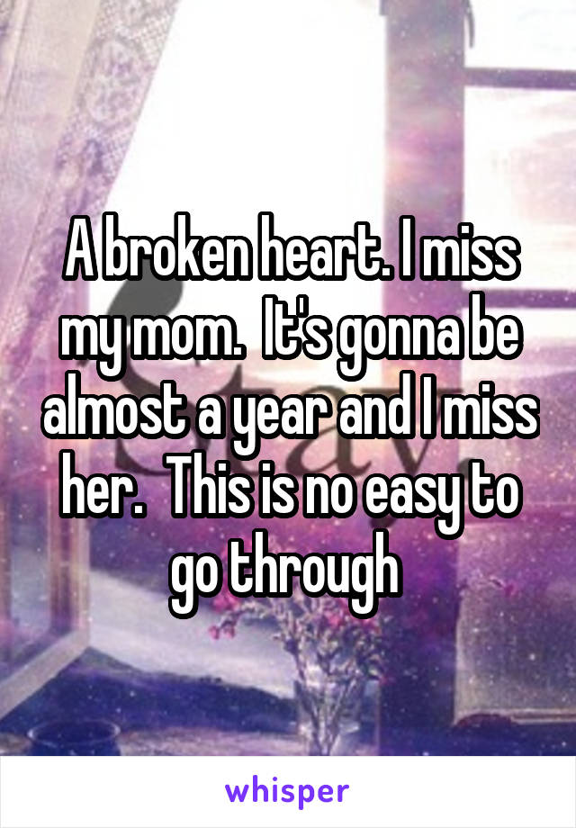 A broken heart. I miss my mom.  It's gonna be almost a year and I miss her.  This is no easy to go through