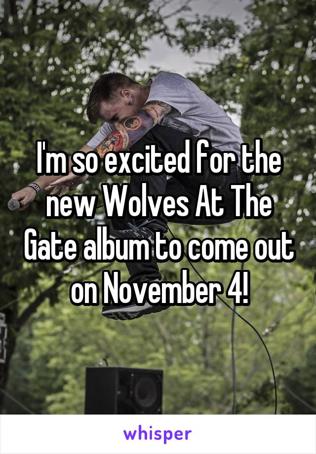 I'm so excited for the new Wolves At The Gate album to come out on November 4!