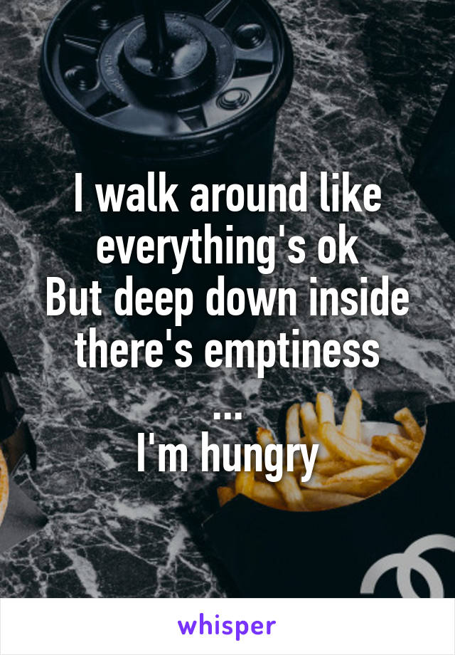 I walk around like everything's ok But deep down inside there's emptiness ... I'm hungry