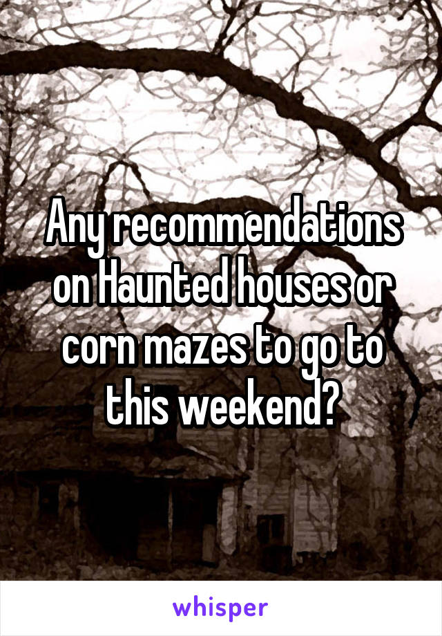 Any recommendations on Haunted houses or corn mazes to go to this weekend?